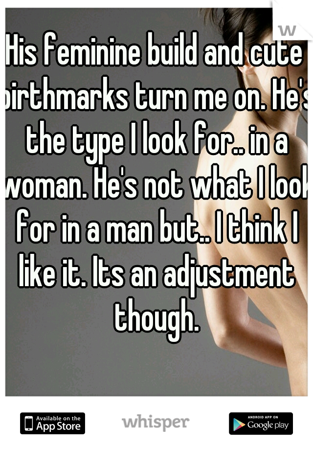 His feminine build and cute birthmarks turn me on. He's the type I look for.. in a woman. He's not what I look for in a man but.. I think I like it. Its an adjustment though.