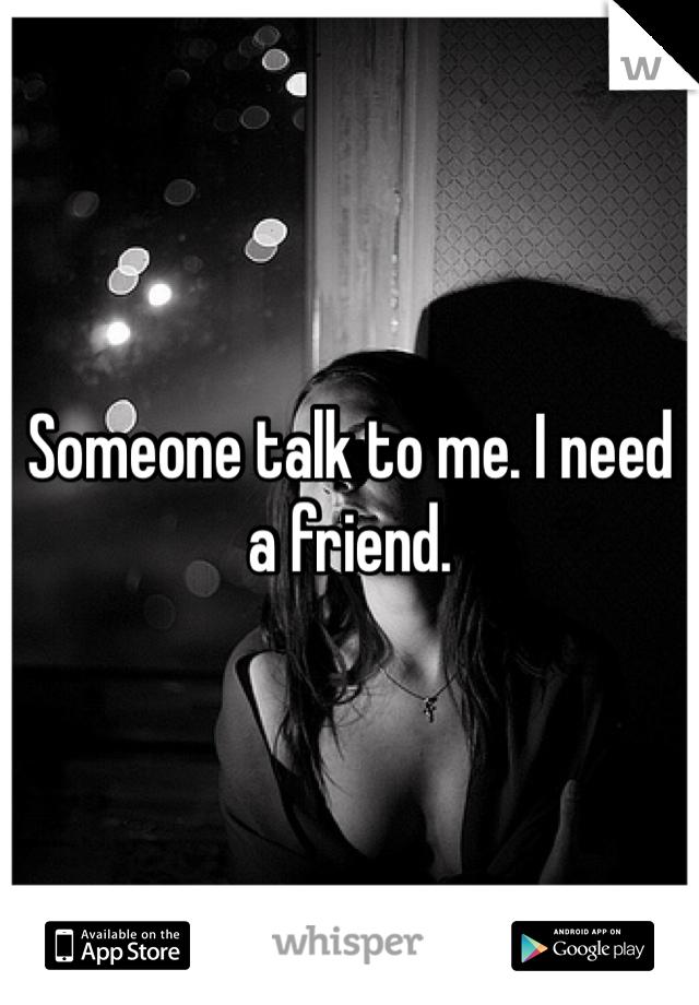 Someone talk to me. I need a friend.