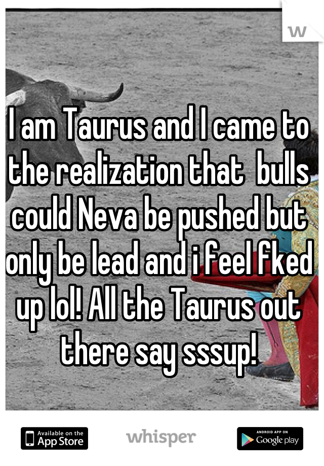I am Taurus and I came to the realization that  bulls could Neva be pushed but only be lead and i feel fked up lol! All the Taurus out there say sssup!