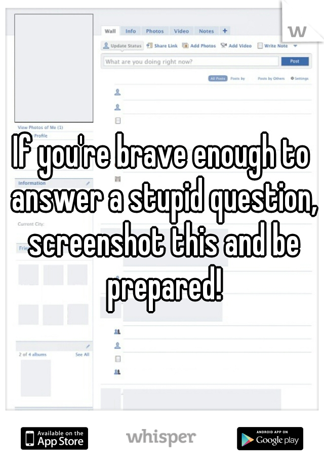 If you're brave enough to answer a stupid question, screenshot this and be prepared!