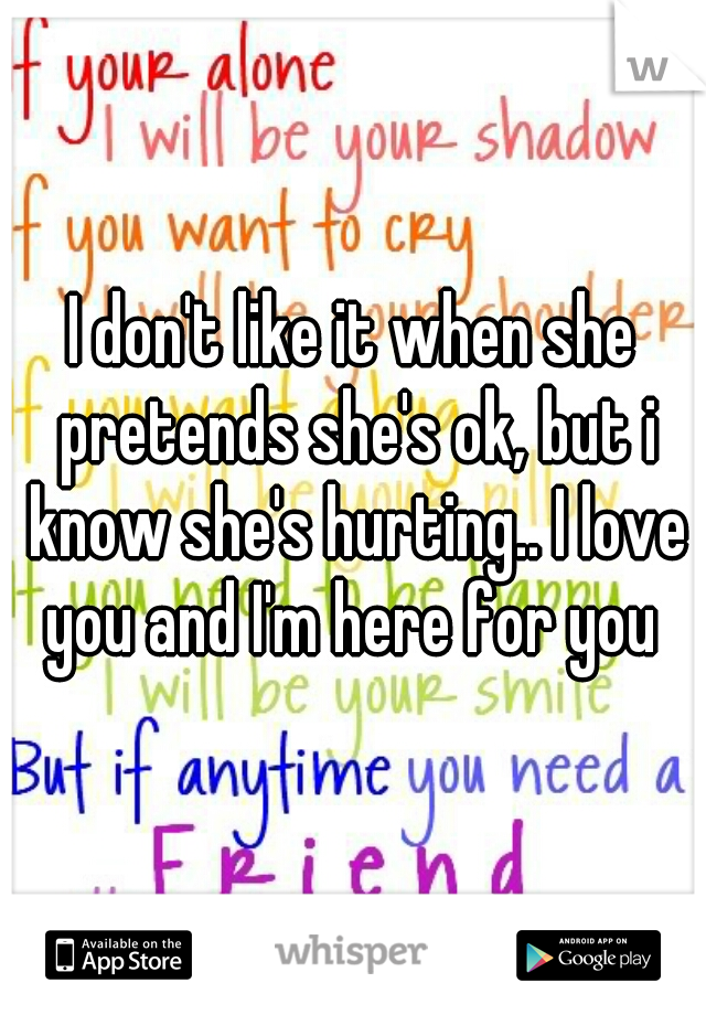 I don't like it when she pretends she's ok, but i know she's hurting.. I love you and I'm here for you