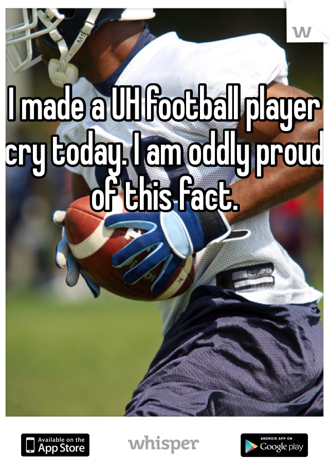 I made a UH football player cry today. I am oddly proud of this fact.