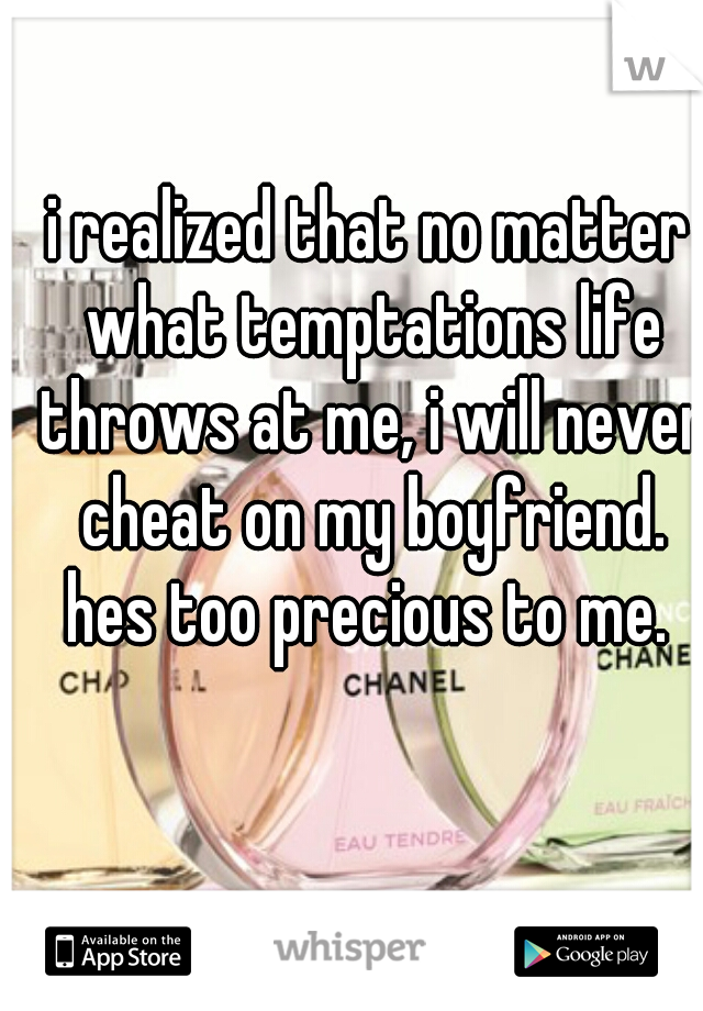 i realized that no matter what temptations life throws at me, i will never cheat on my boyfriend. hes too precious to me.