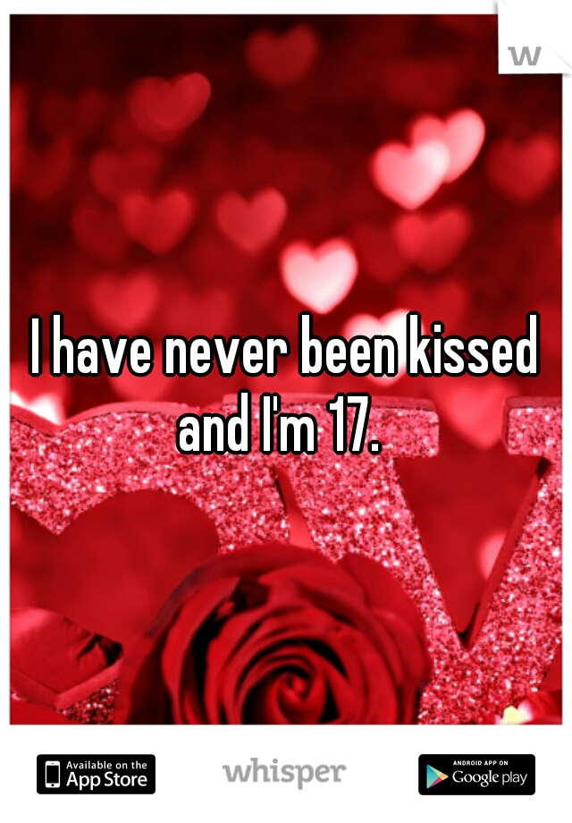I have never been kissed and I'm 17.