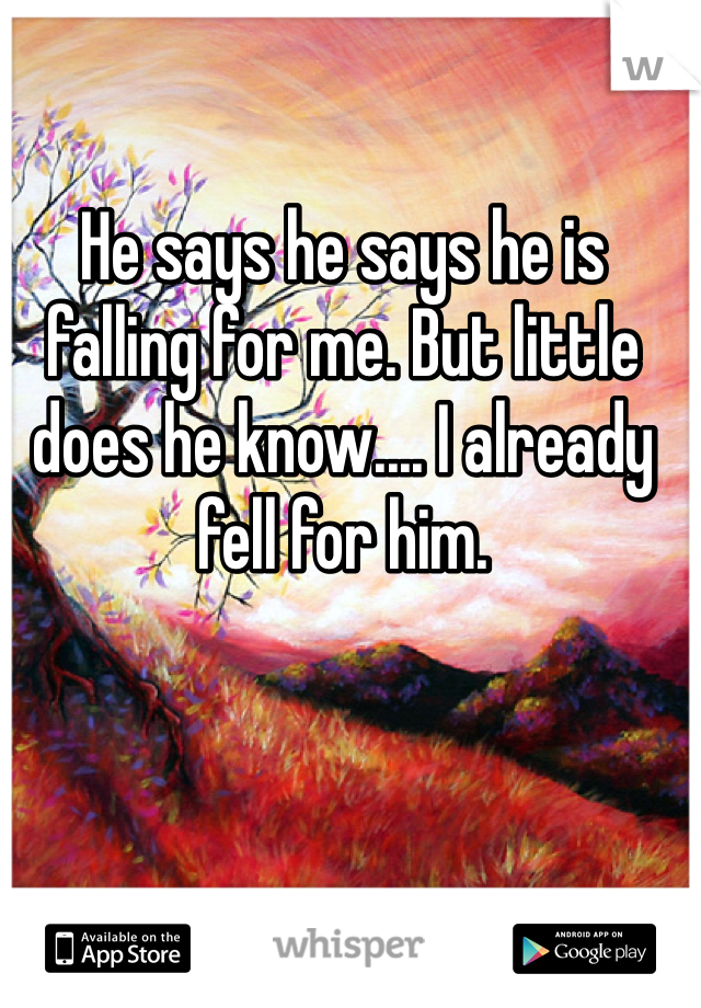 He says he says he is falling for me. But little does he know.... I already fell for him.