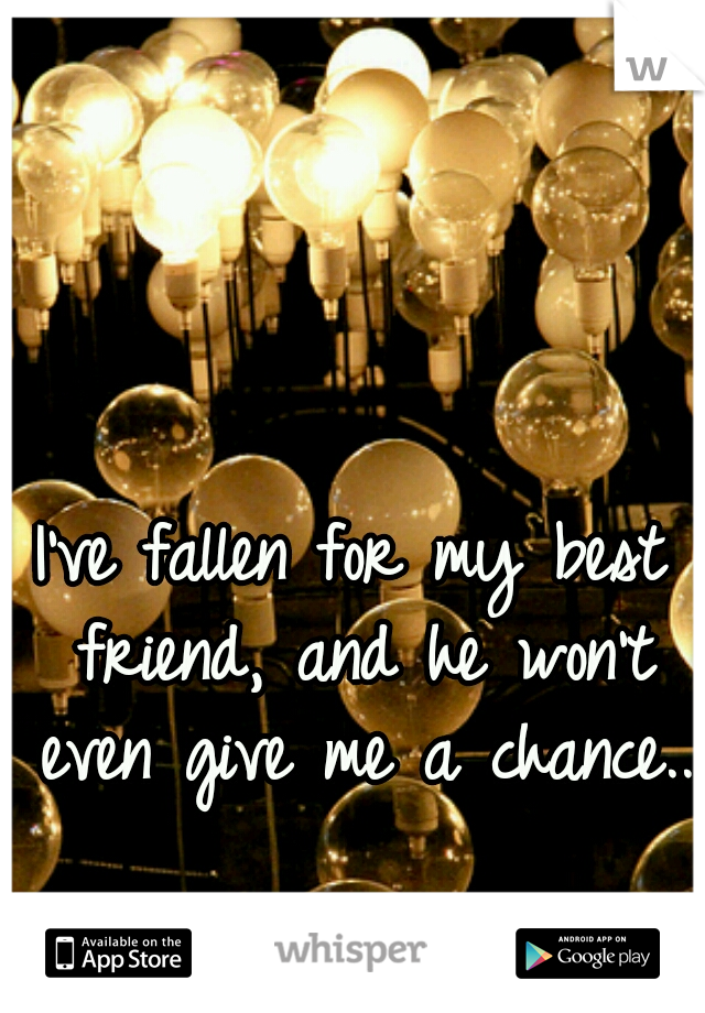 I've fallen for my best friend, and he won't even give me a chance..
