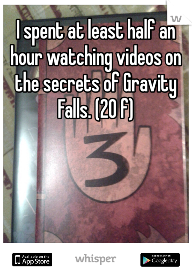 I spent at least half an hour watching videos on the secrets of Gravity Falls. (20 f)