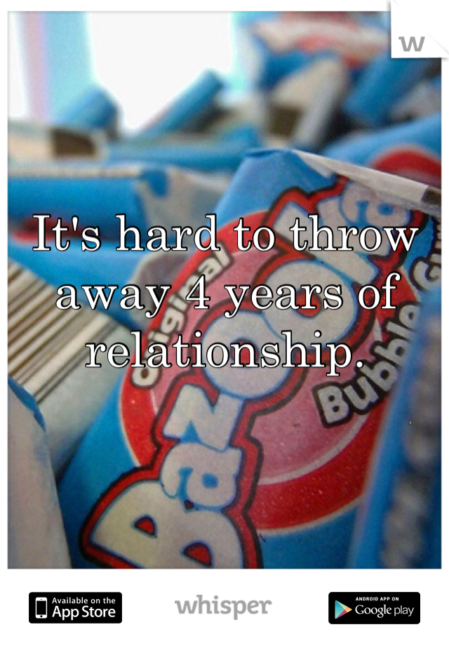 It's hard to throw away 4 years of relationship.