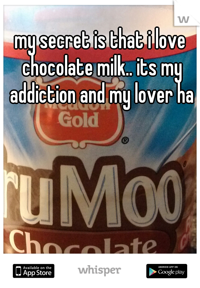 my secret is that i love chocolate milk.. its my addiction and my lover ha