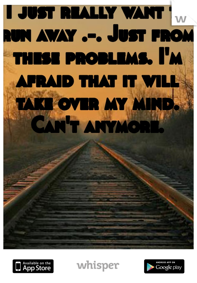 I just really want to run away .-. Just from these problems. I'm afraid that it will take over my mind. Can't anymore.