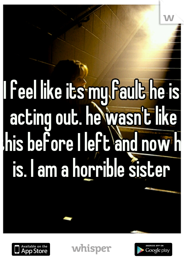I feel like its my fault he is acting out. he wasn't like this before I left and now he is. I am a horrible sister