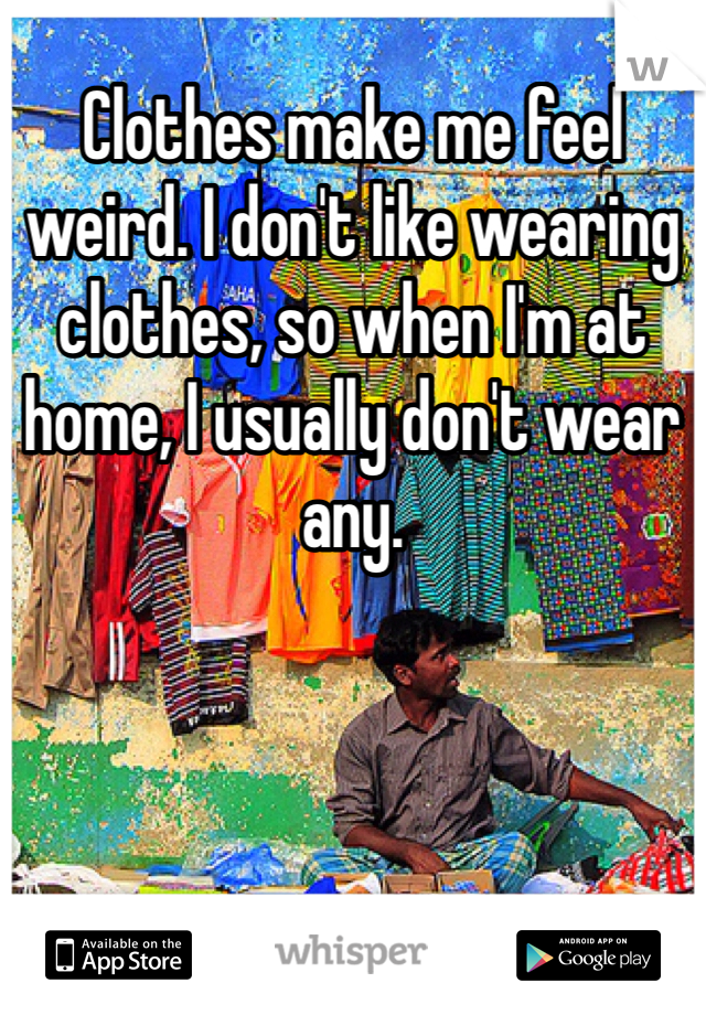 Clothes make me feel weird. I don't like wearing clothes, so when I'm at home, I usually don't wear any.