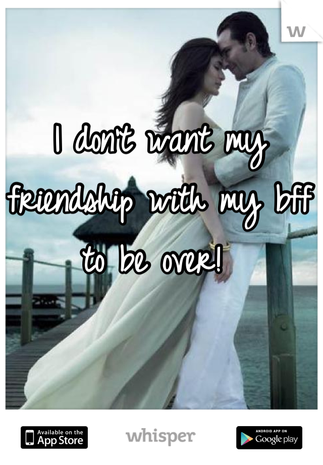 I don't want my friendship with my bff to be over!