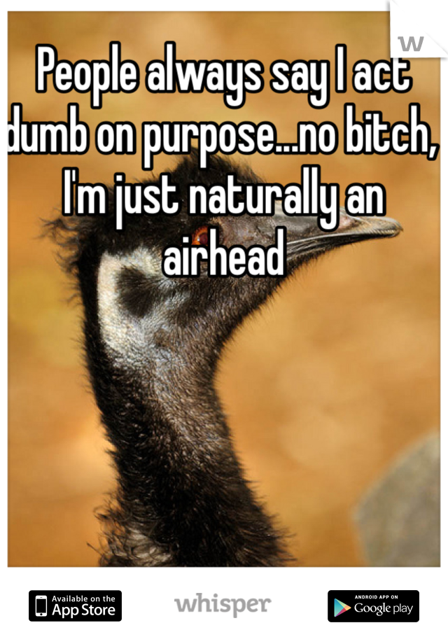 People always say I act dumb on purpose...no bitch, I'm just naturally an airhead