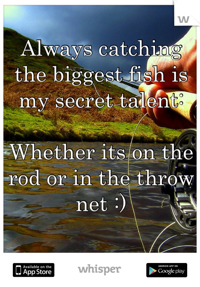Always catching the biggest fish is my secret talent:  Whether its on the rod or in the throw net :)