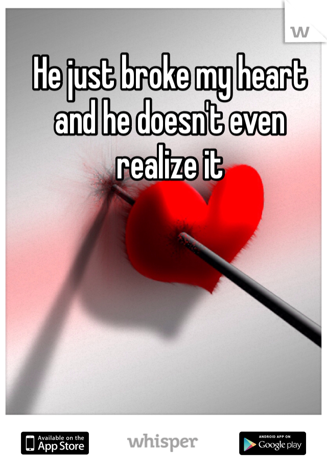 He just broke my heart and he doesn't even realize it