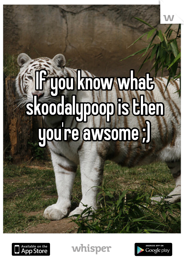 If you know what skoodalypoop is then you're awsome ;)