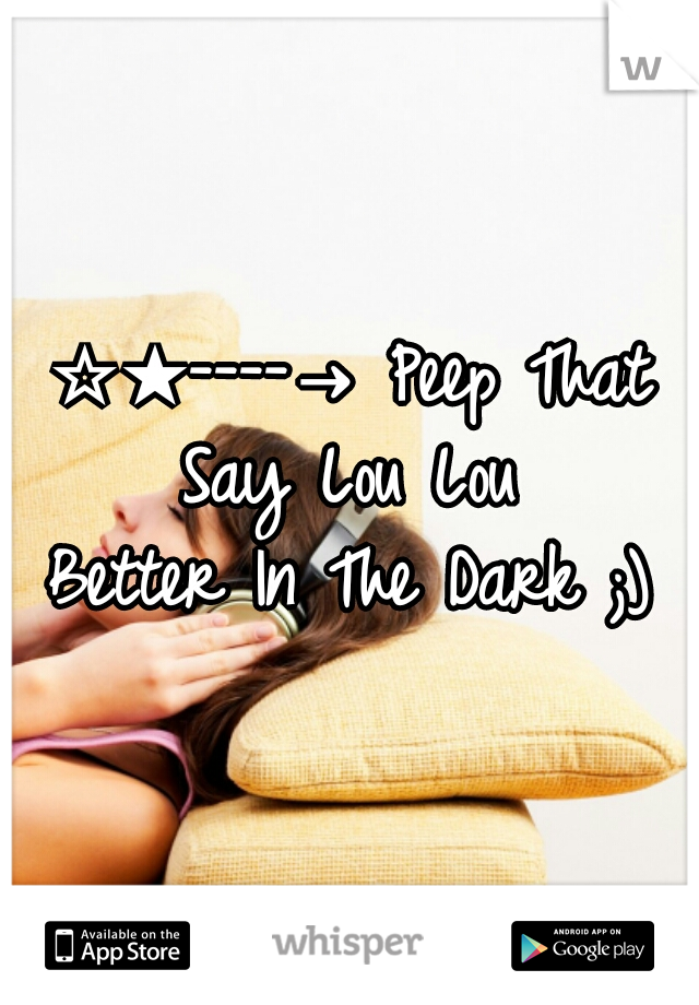☆★----→ Peep That Say Lou Lou Better In The Dark ;)