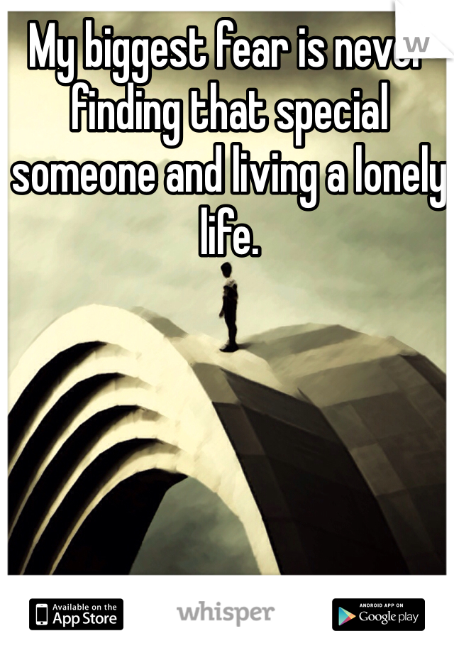 My biggest fear is never finding that special someone and living a lonely life.