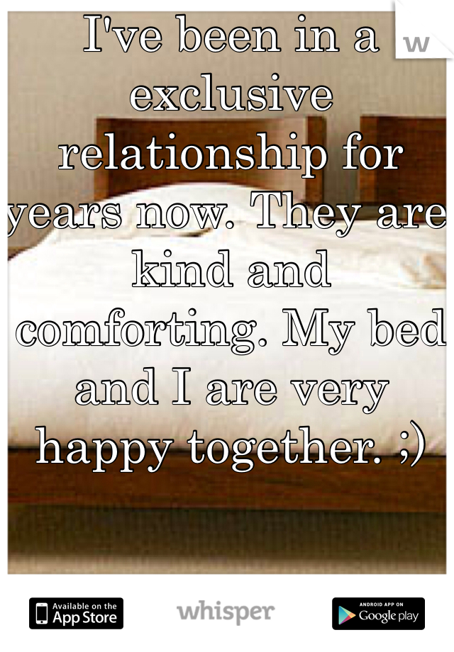 I've been in a exclusive relationship for years now. They are kind and comforting. My bed and I are very happy together. ;)