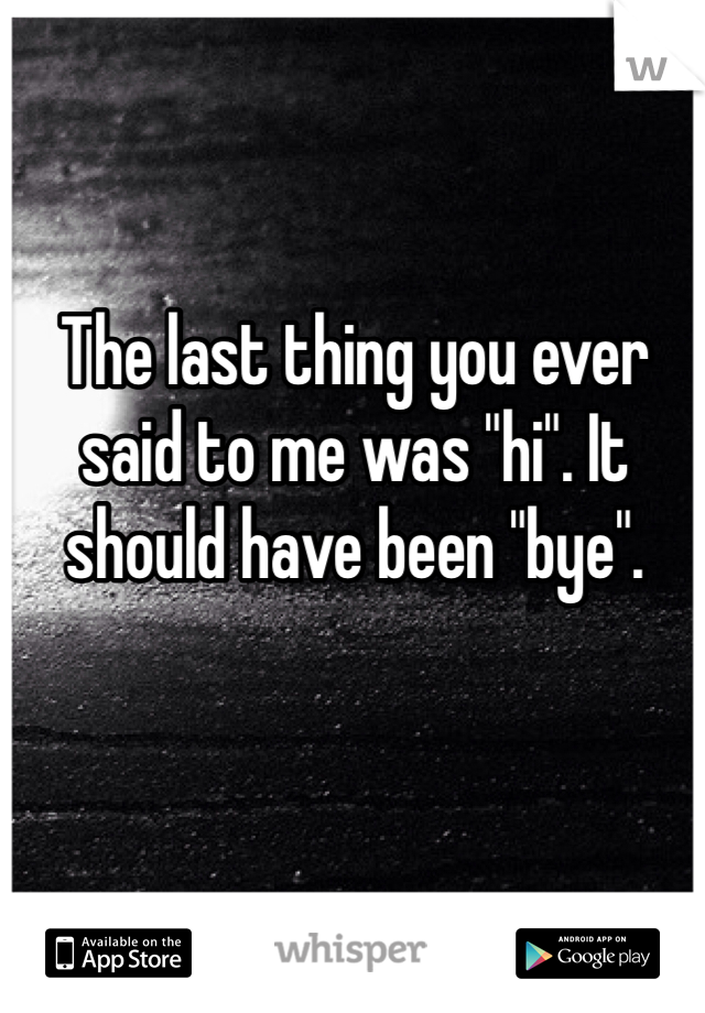 "The last thing you ever said to me was ""hi"". It should have been ""bye""."