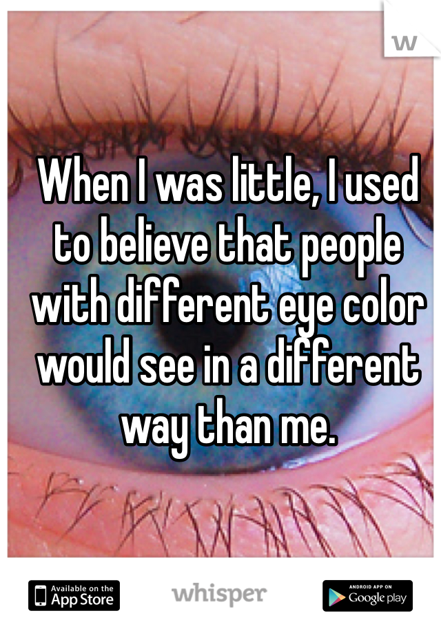 When I was little, I used to believe that people with different eye color  would see in a different way than me.