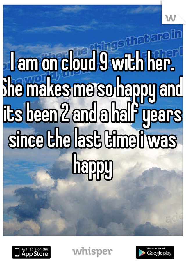 I am on cloud 9 with her. She makes me so happy and its been 2 and a half years since the last time i was happy