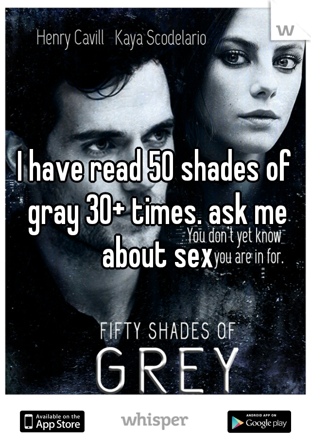 I have read 50 shades of gray 30+ times. ask me about sex