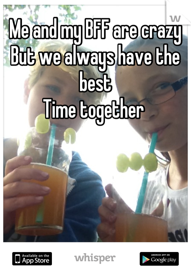 Me and my BFF are crazy  But we always have the best  Time together