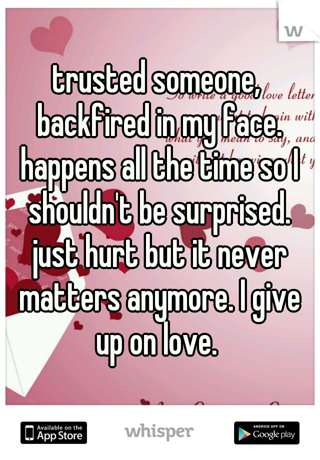 trusted someone, backfired in my face. happens all the time so I shouldn't be surprised. just hurt but it never matters anymore. I give up on love.