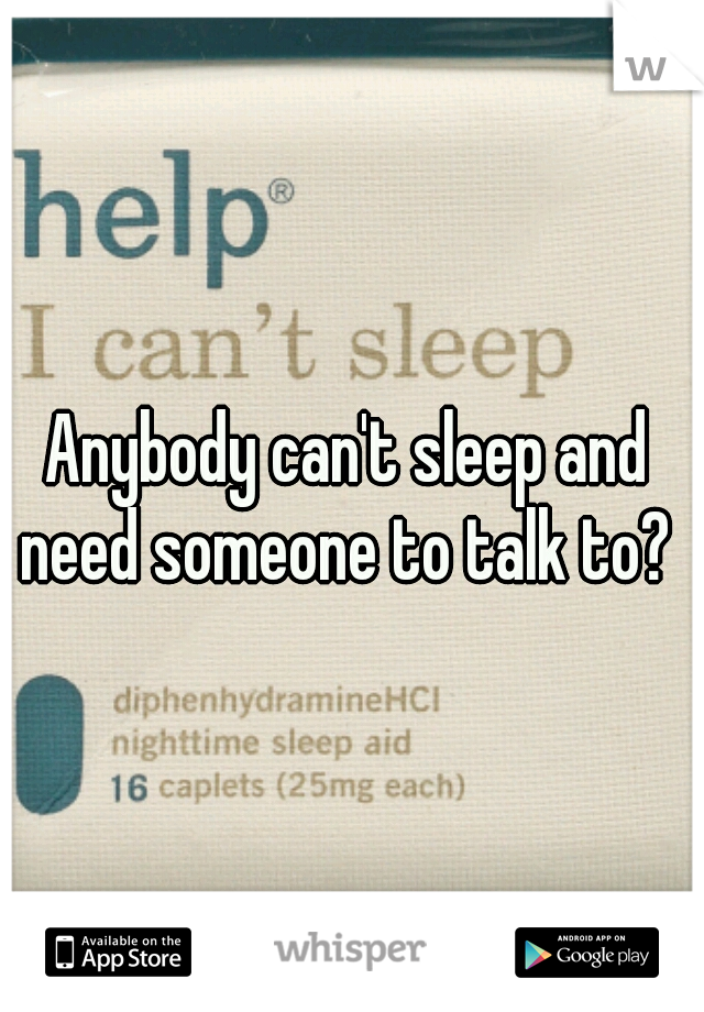 Anybody can't sleep and need someone to talk to?