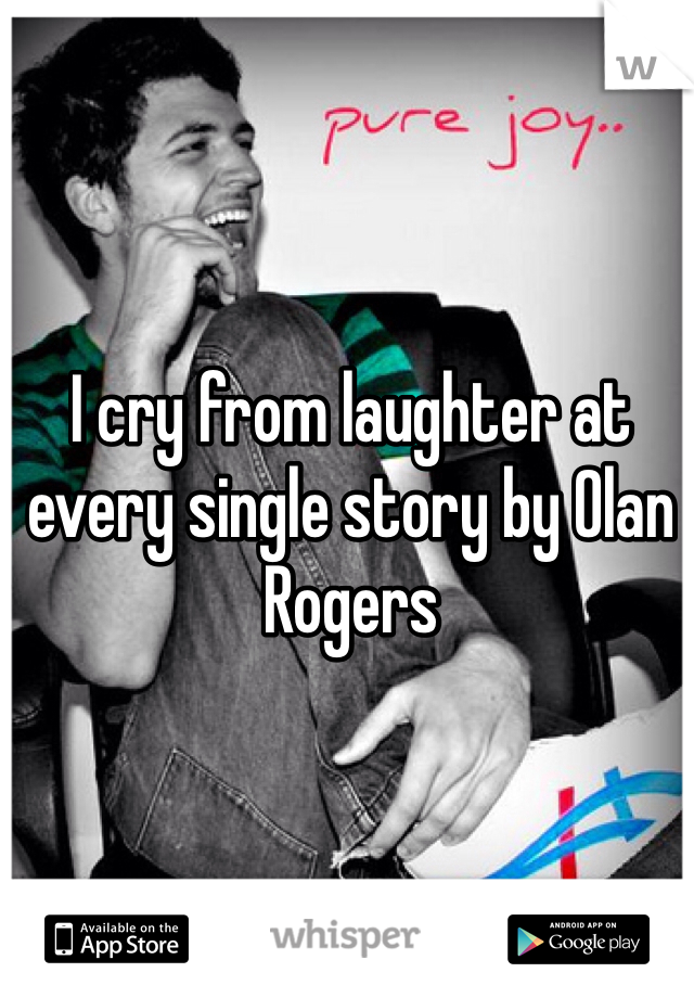 I cry from laughter at every single story by Olan Rogers