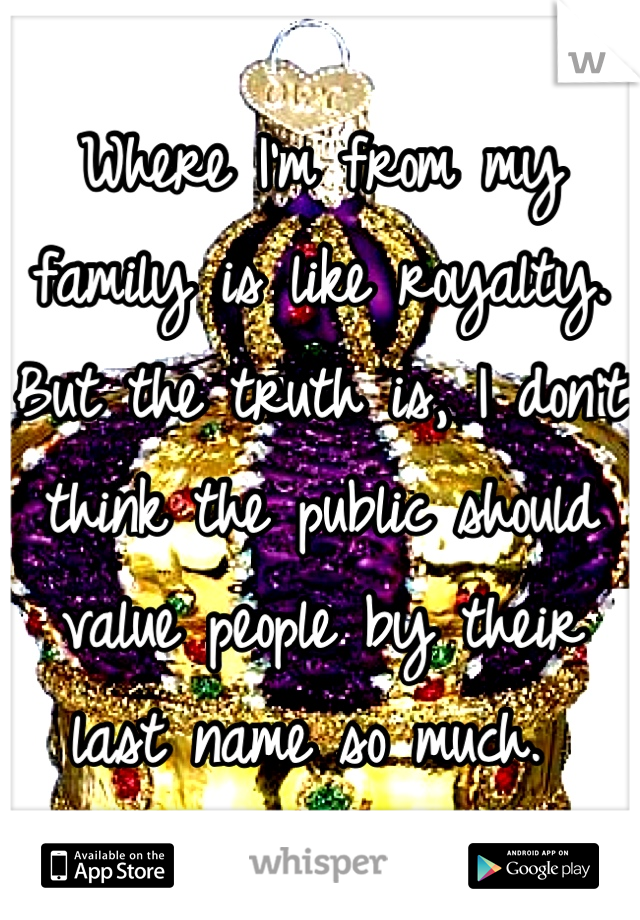 Where I'm from my family is like royalty. But the truth is, I don't think the public should value people by their last name so much.