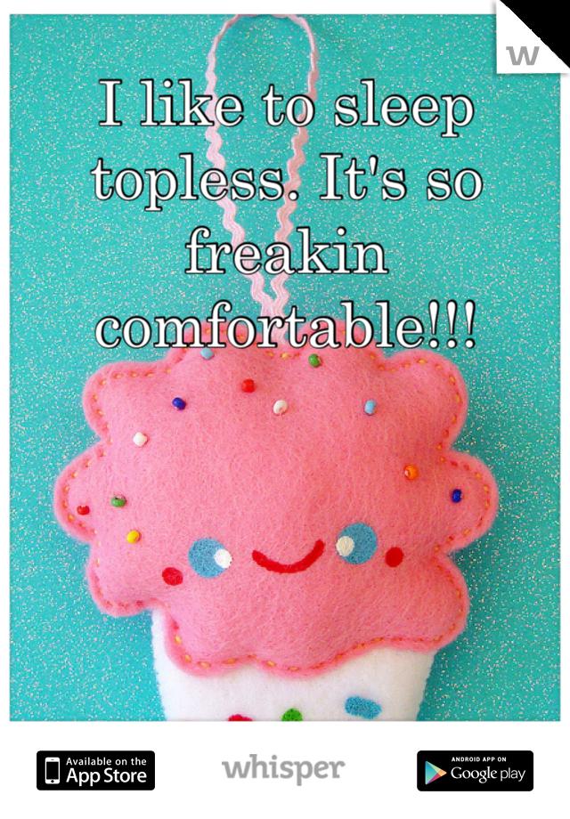 I like to sleep topless. It's so freakin comfortable!!!
