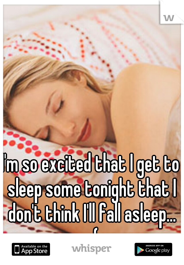 I'm so excited that I get to sleep some tonight that I don't think I'll fall asleep... :-(