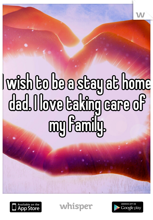I wish to be a stay at home dad. I love taking care of my family.