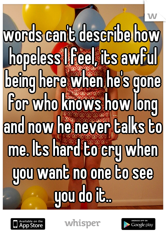 words can't describe how hopeless I feel, its awful being here when he's gone for who knows how long and now he never talks to me. Its hard to cry when you want no one to see you do it..