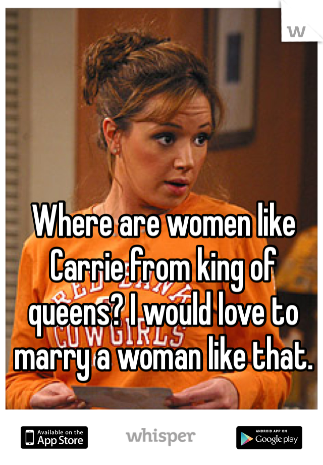 Where are women like Carrie from king of queens? I would love to marry a woman like that.