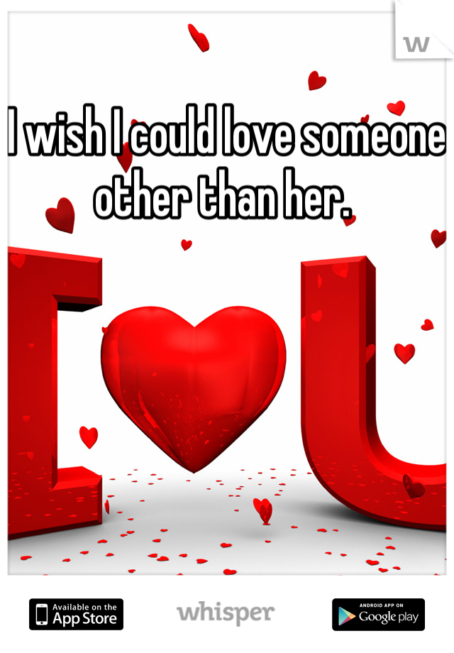 I wish I could love someone other than her.