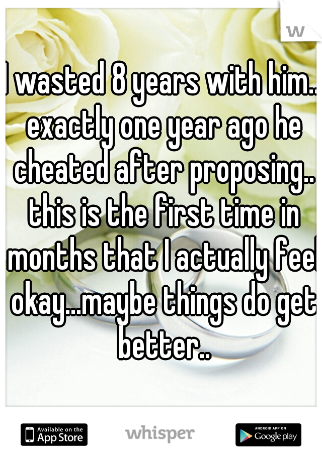 I wasted 8 years with him.. exactly one year ago he cheated after proposing.. this is the first time in months that I actually feel okay...maybe things do get better..