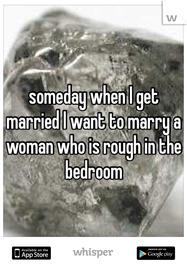 someday when I get married I want to marry a woman who is rough in the bedroom