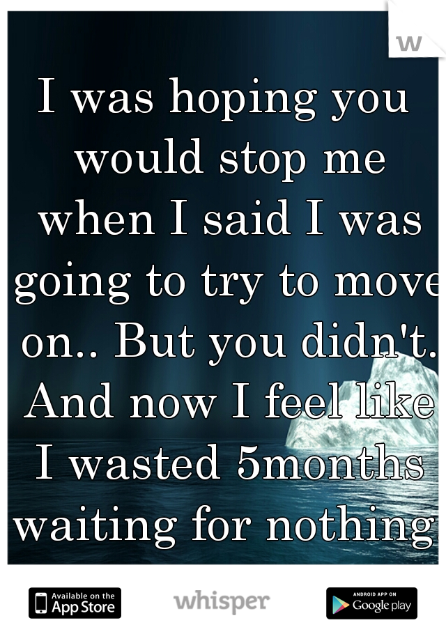 I was hoping you would stop me when I said I was going to try to move on.. But you didn't. And now I feel like I wasted 5months waiting for nothing.