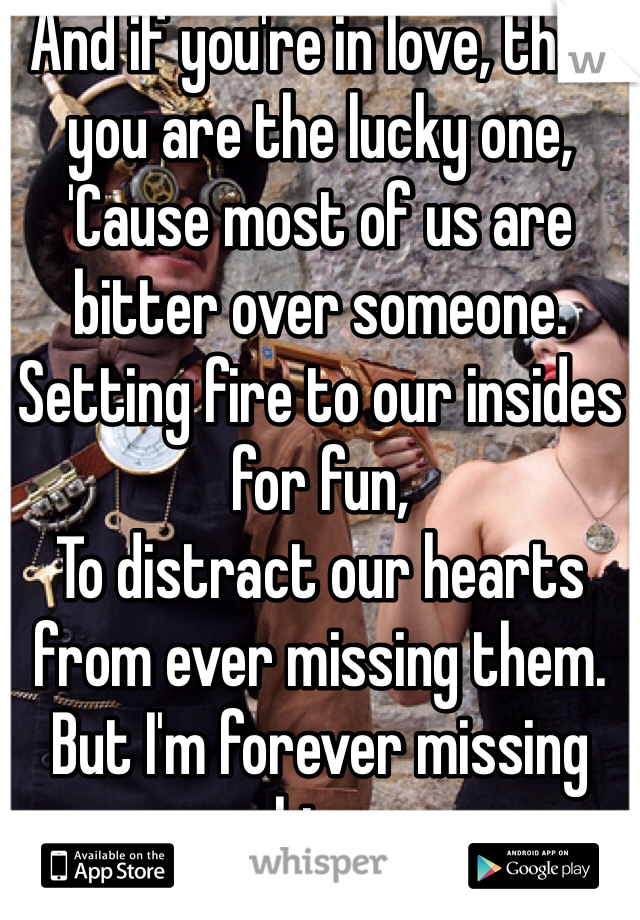 And if you're in love, then you are the lucky one, 'Cause most of us are bitter over someone. Setting fire to our insides for fun, To distract our hearts from ever missing them. But I'm forever missing him.  And you caused it.