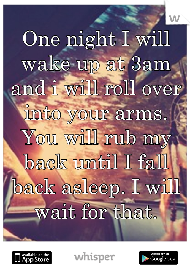 One night I will wake up at 3am and i will roll over into your arms. You will rub my back until I fall back asleep. I will wait for that.