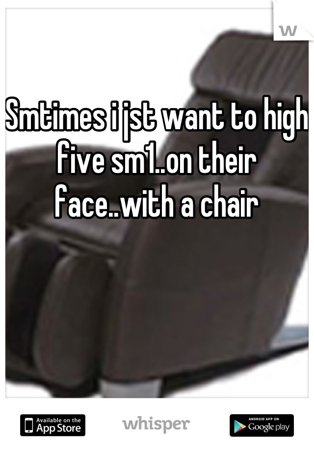 Smtimes i jst want to high five sm1..on their face..with a chair