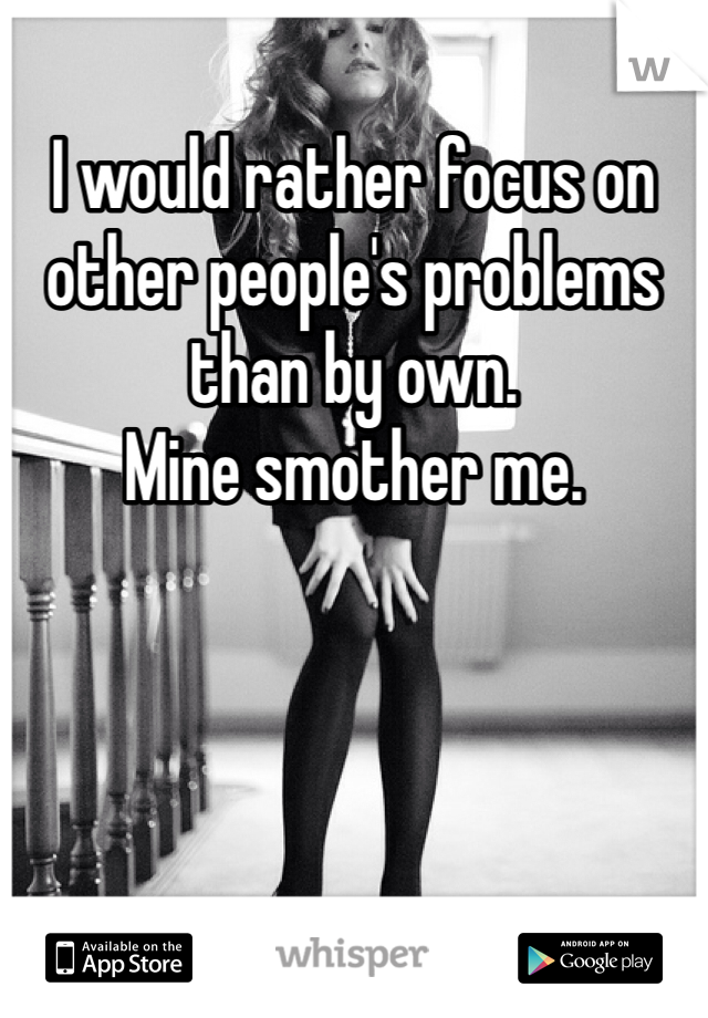 I would rather focus on other people's problems than by own.  Mine smother me.