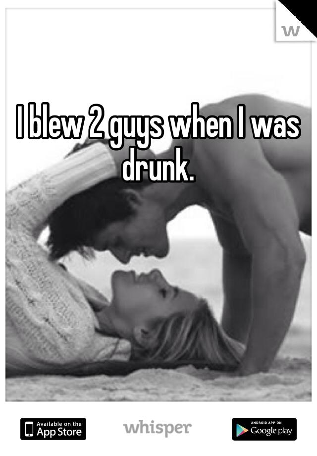 I blew 2 guys when I was drunk.