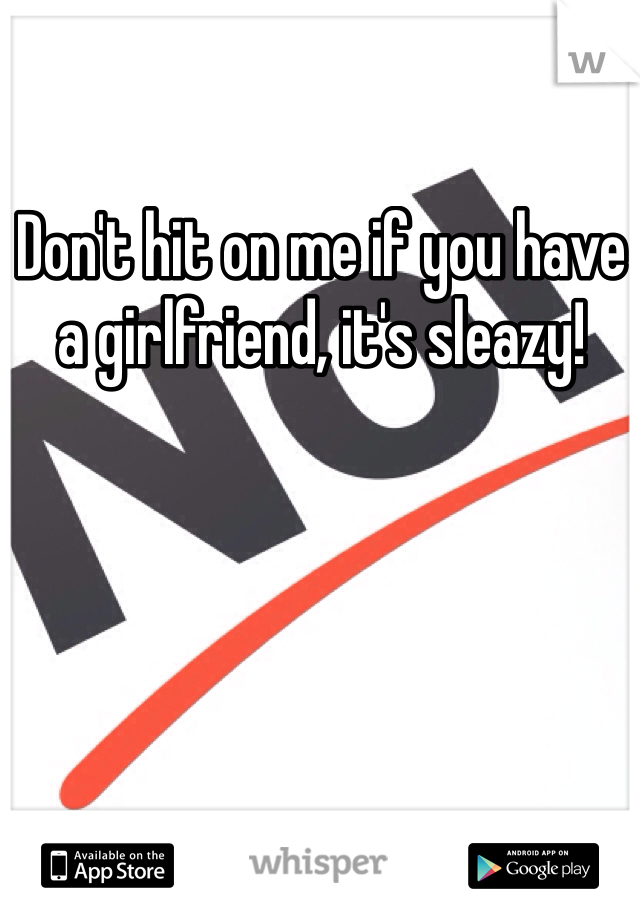 Don't hit on me if you have a girlfriend, it's sleazy!