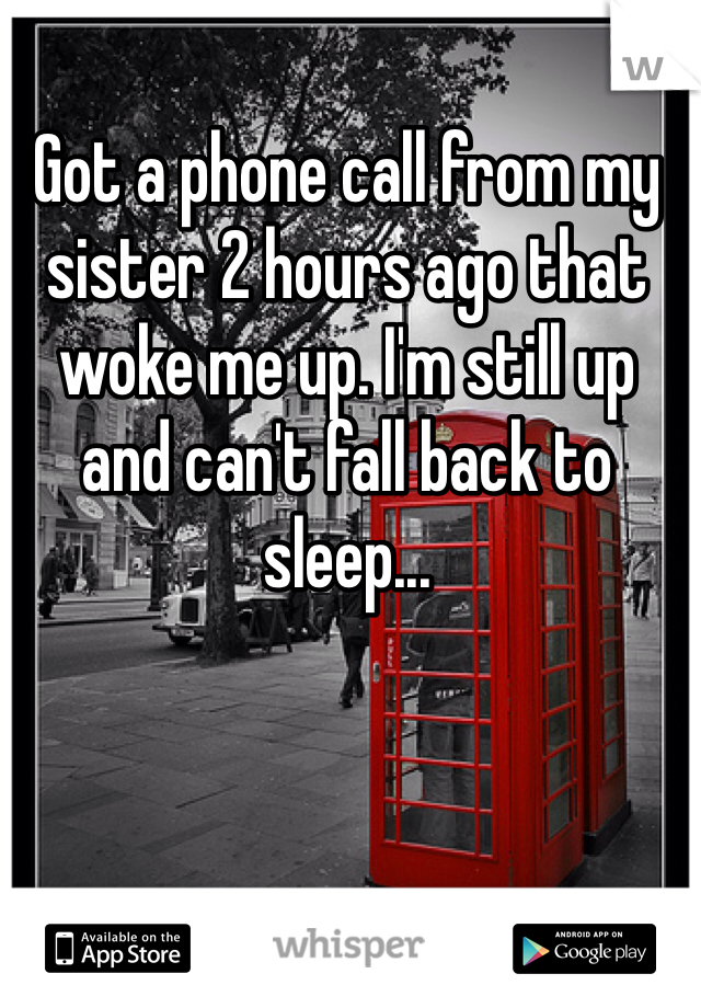 Got a phone call from my sister 2 hours ago that woke me up. I'm still up and can't fall back to sleep...