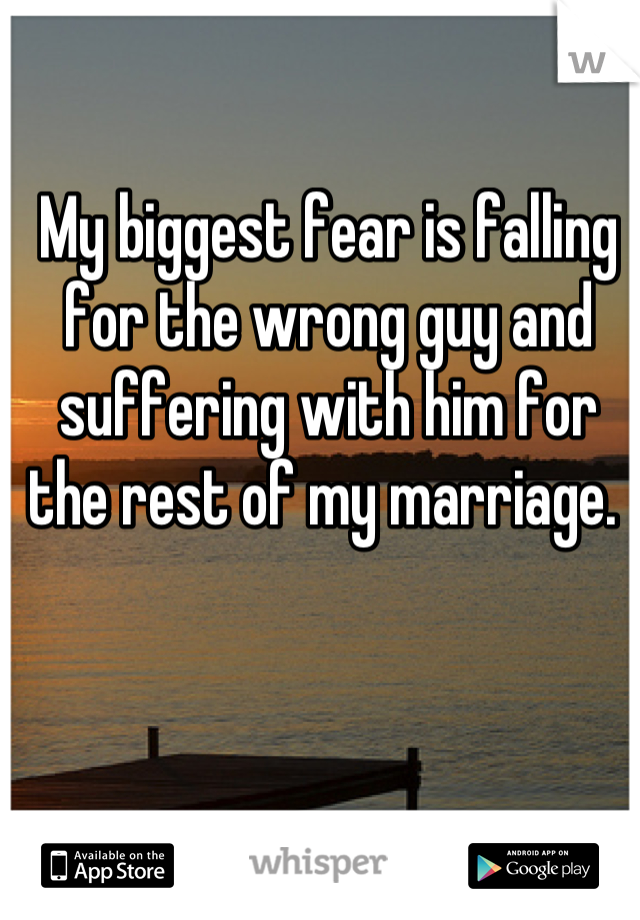 My biggest fear is falling for the wrong guy and suffering with him for the rest of my marriage.